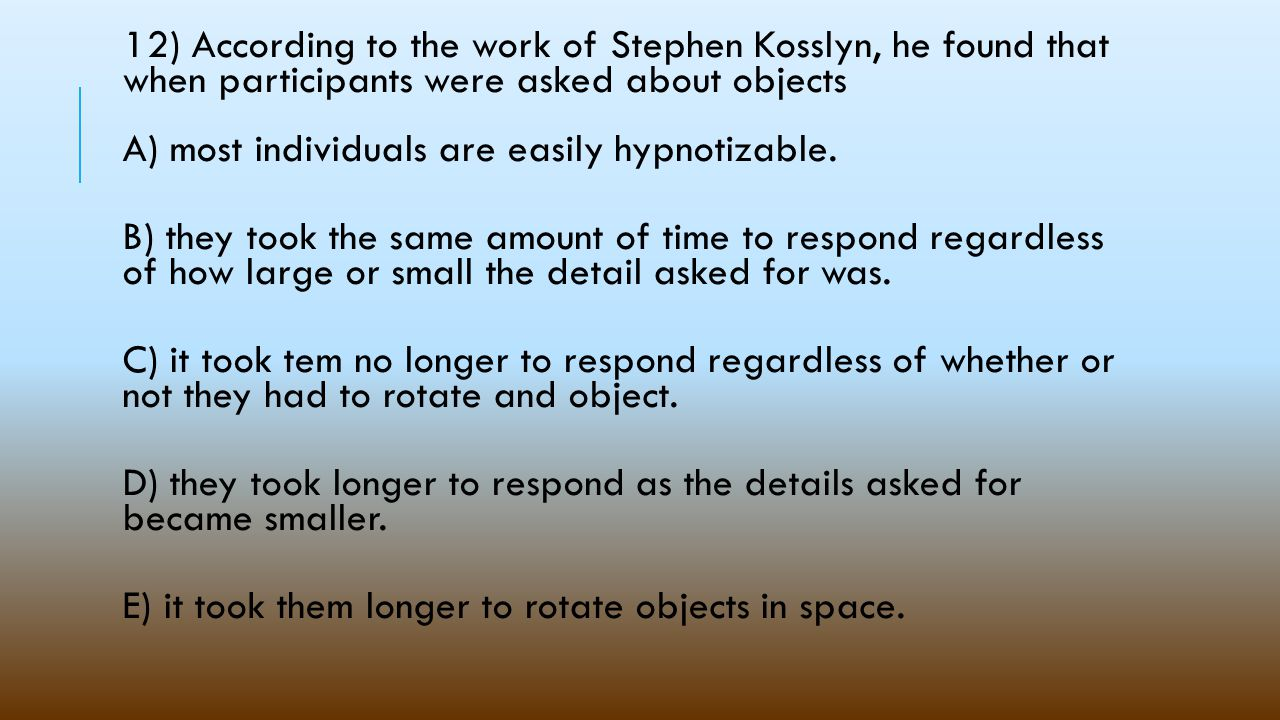 12) According to the work of Stephen Kosslyn, he found that when participants were asked about objects A) most individuals are easily hypnotizable.