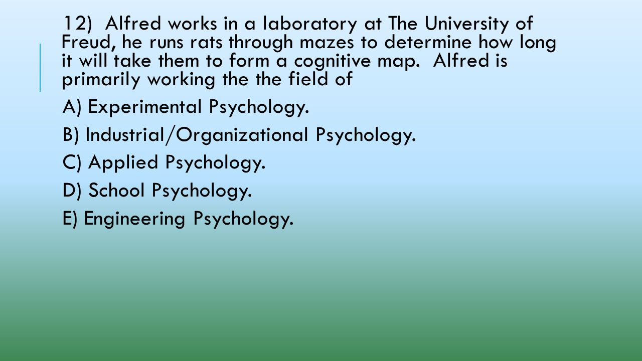 12) Alfred works in a laboratory at The University of Freud, he runs rats through mazes to determine how long it will take them to form a cognitive map. Alfred is primarily working the the field of