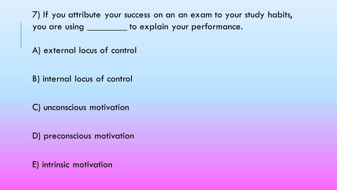 7) If you attribute your success on an an exam to your study habits, you are using ________ to explain your performance. A) external locus of control