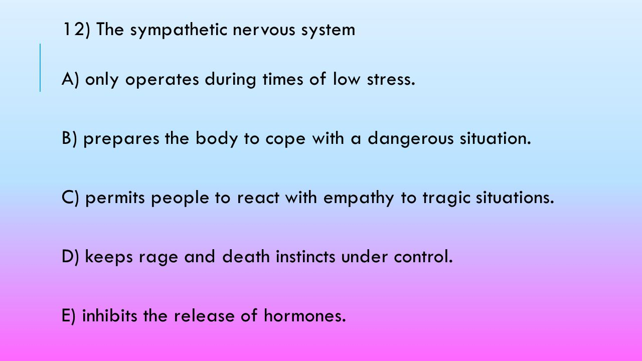 12) The sympathetic nervous system A) only operates during times of low stress.