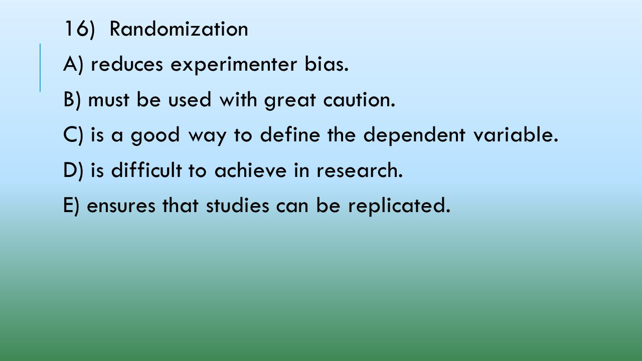 16) Randomization A) reduces experimenter bias. B) must be used with great caution. C) is a good way to define the dependent variable.