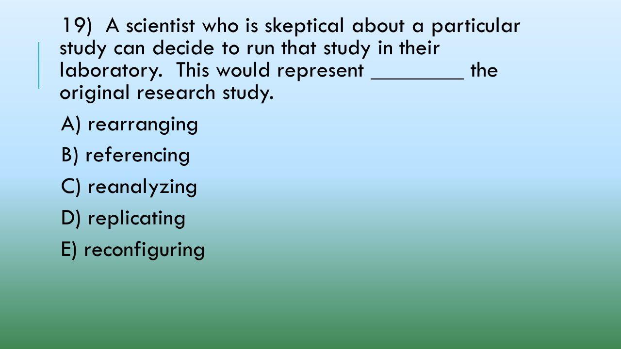 19) A scientist who is skeptical about a particular study can decide to run that study in their laboratory. This would represent ________ the original research study.