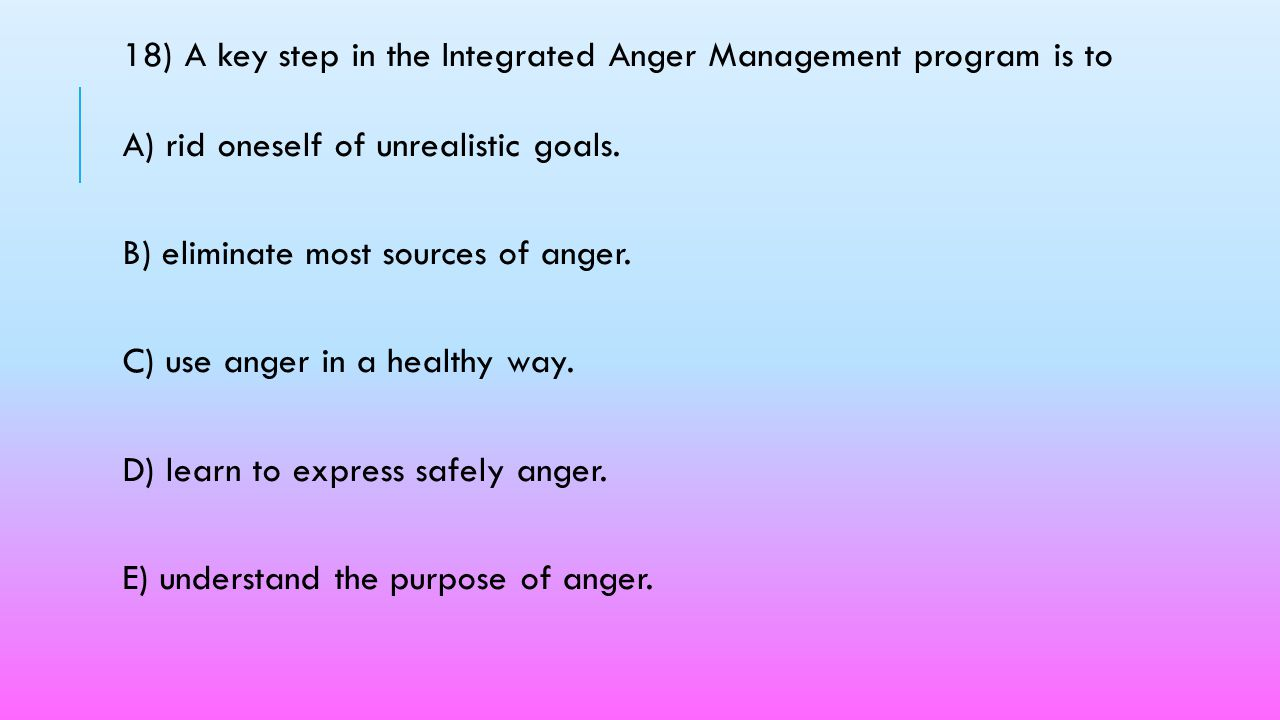 18) A key step in the Integrated Anger Management program is to A) rid oneself of unrealistic goals.