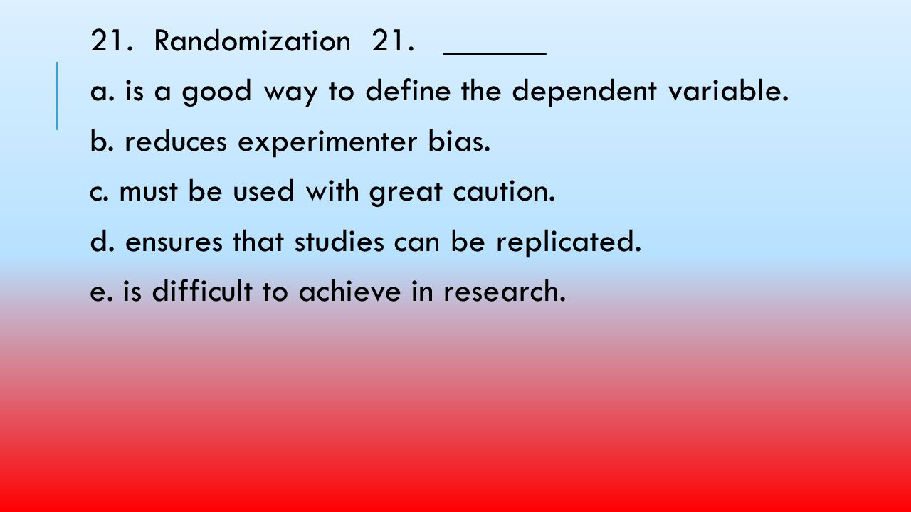 21. Randomization 21. ______ a. is a good way to define the dependent variable. b. reduces experimenter bias.