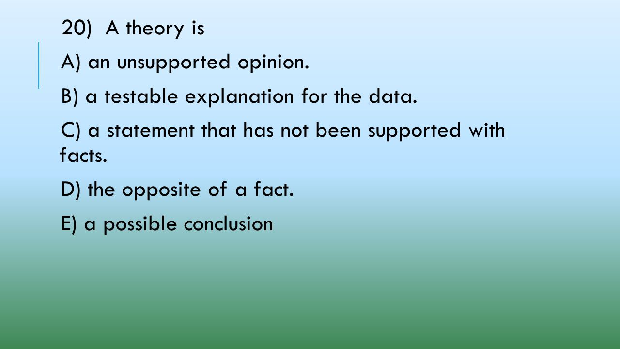20) A theory is A) an unsupported opinion. B) a testable explanation for the data. C) a statement that has not been supported with facts.