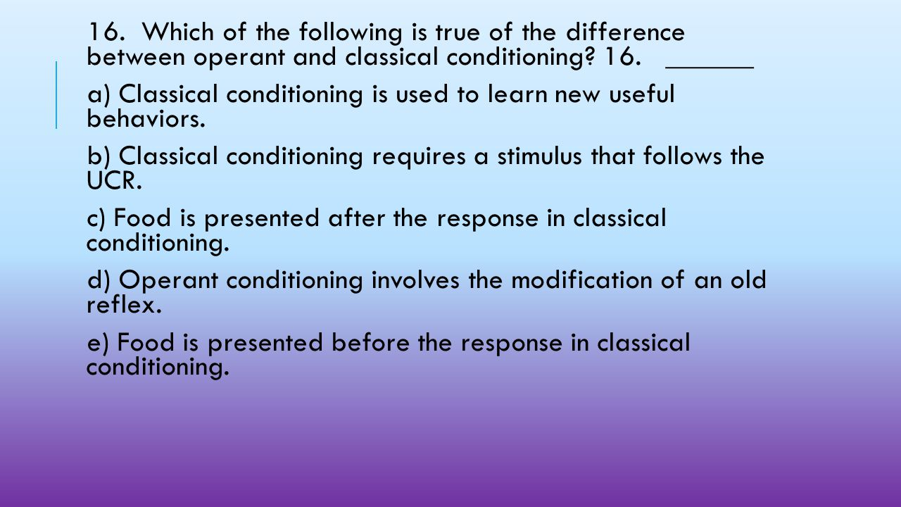 16. Which of the following is true of the difference between operant and classical conditioning 16. ______