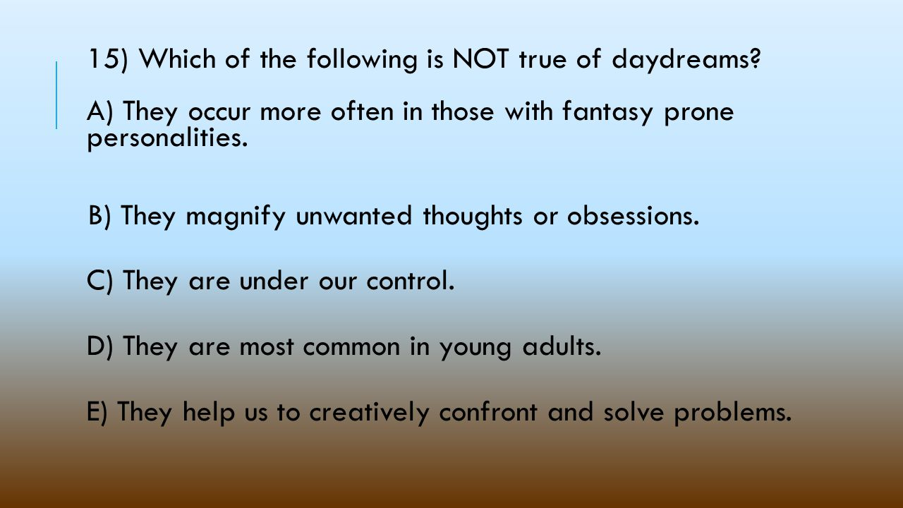 15) Which of the following is NOT true of daydreams