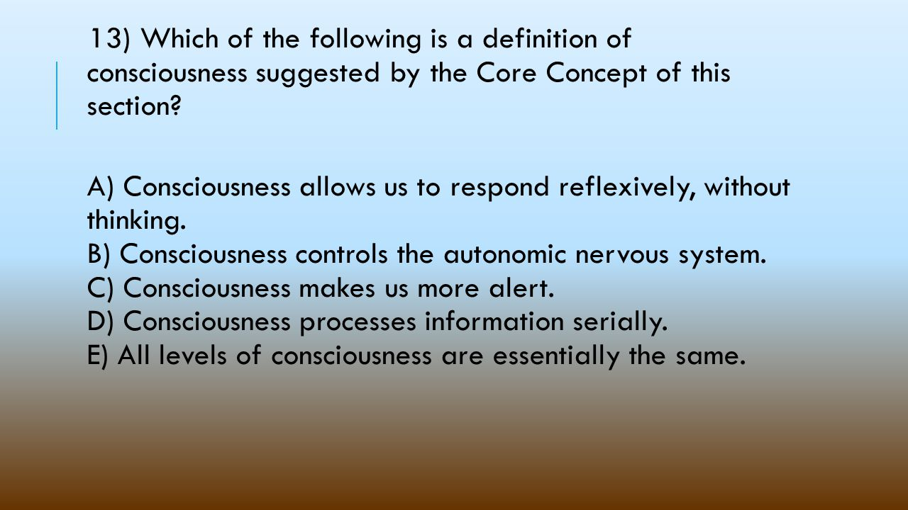 13) Which of the following is a definition of consciousness suggested by the Core Concept of this section