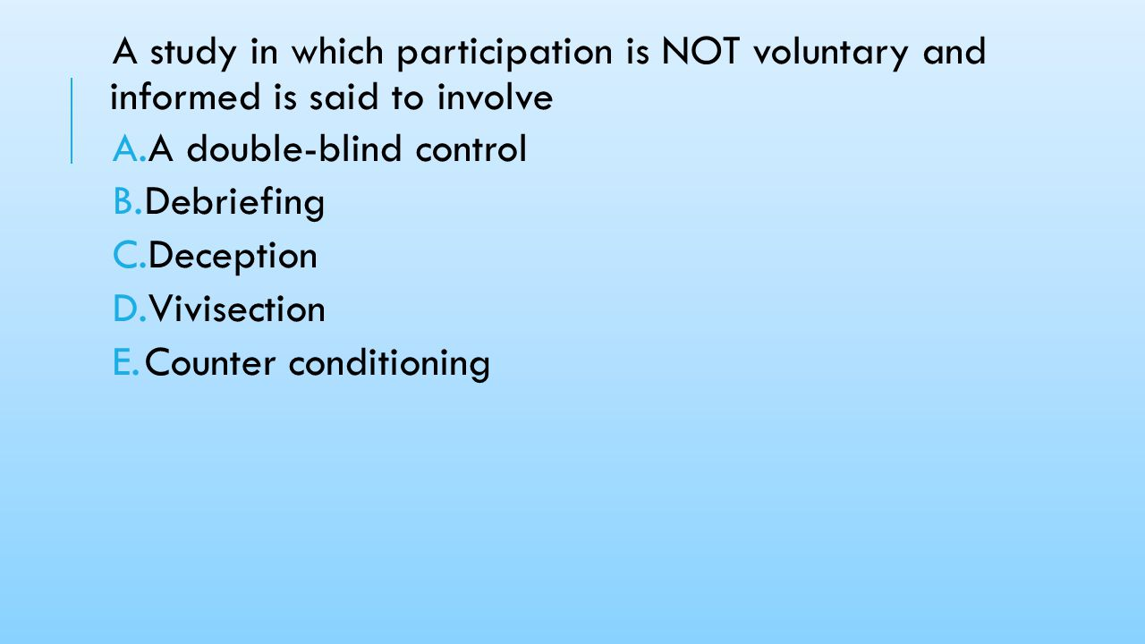 A study in which participation is NOT voluntary and informed is said to involve