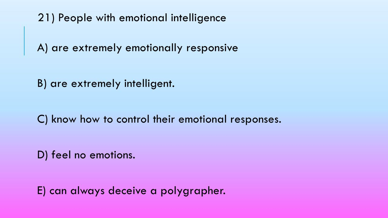 21) People with emotional intelligence A) are extremely emotionally responsive