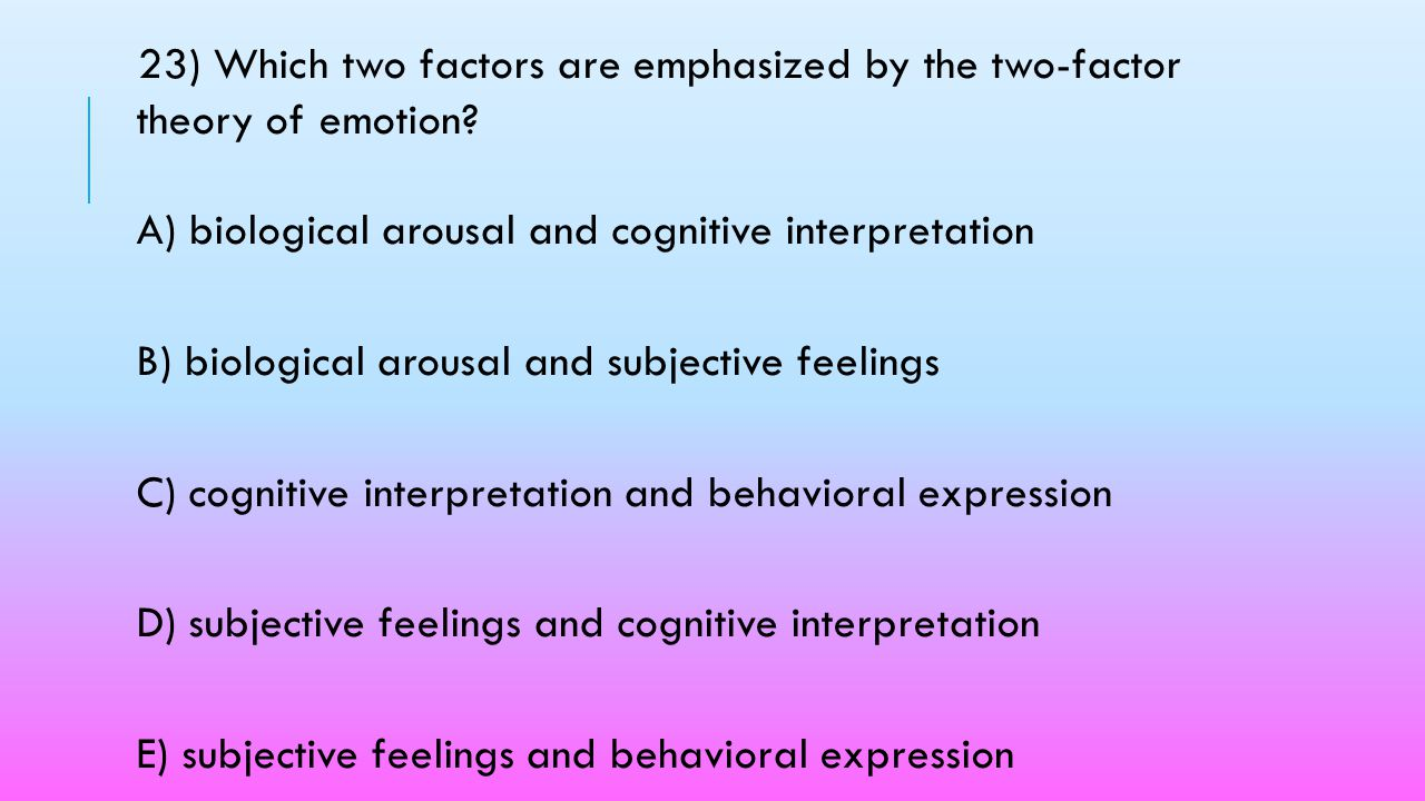 23) Which two factors are emphasized by the two-factor theory of emotion A) biological arousal and cognitive interpretation