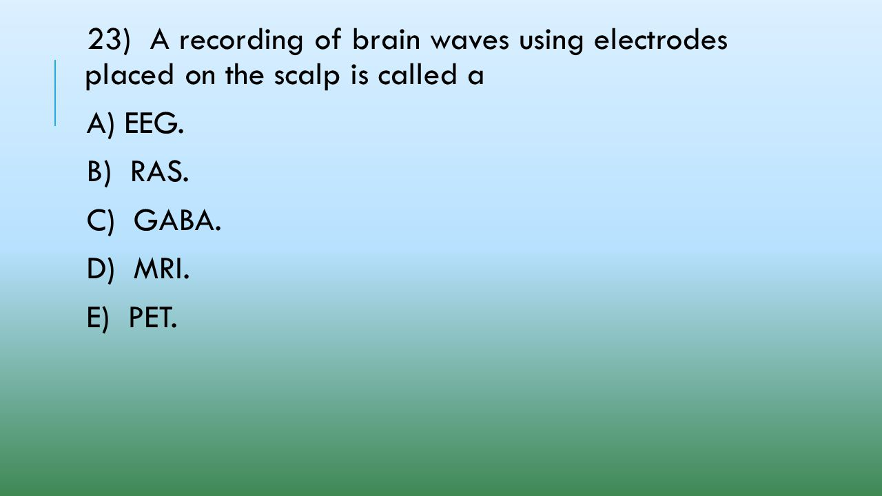 23) A recording of brain waves using electrodes placed on the scalp is called a