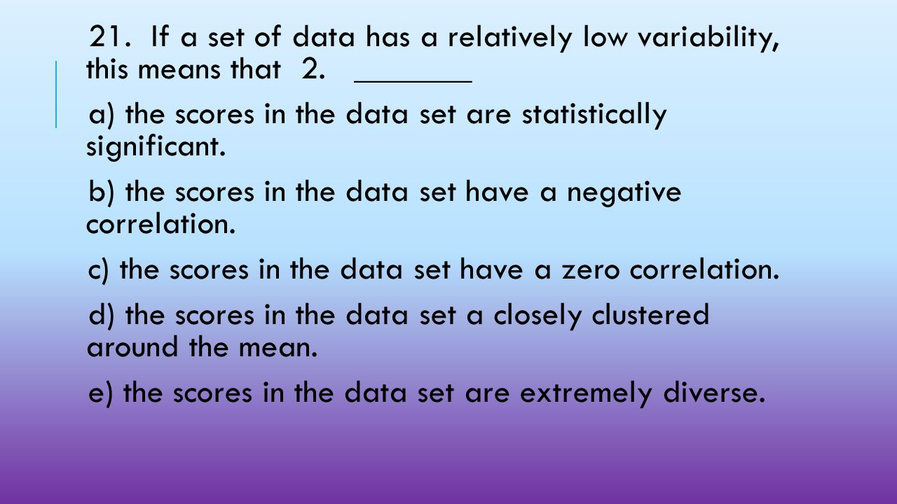 21. If a set of data has a relatively low variability, this means that 2. _______