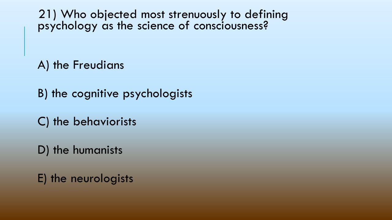 21) Who objected most strenuously to defining psychology as the science of consciousness