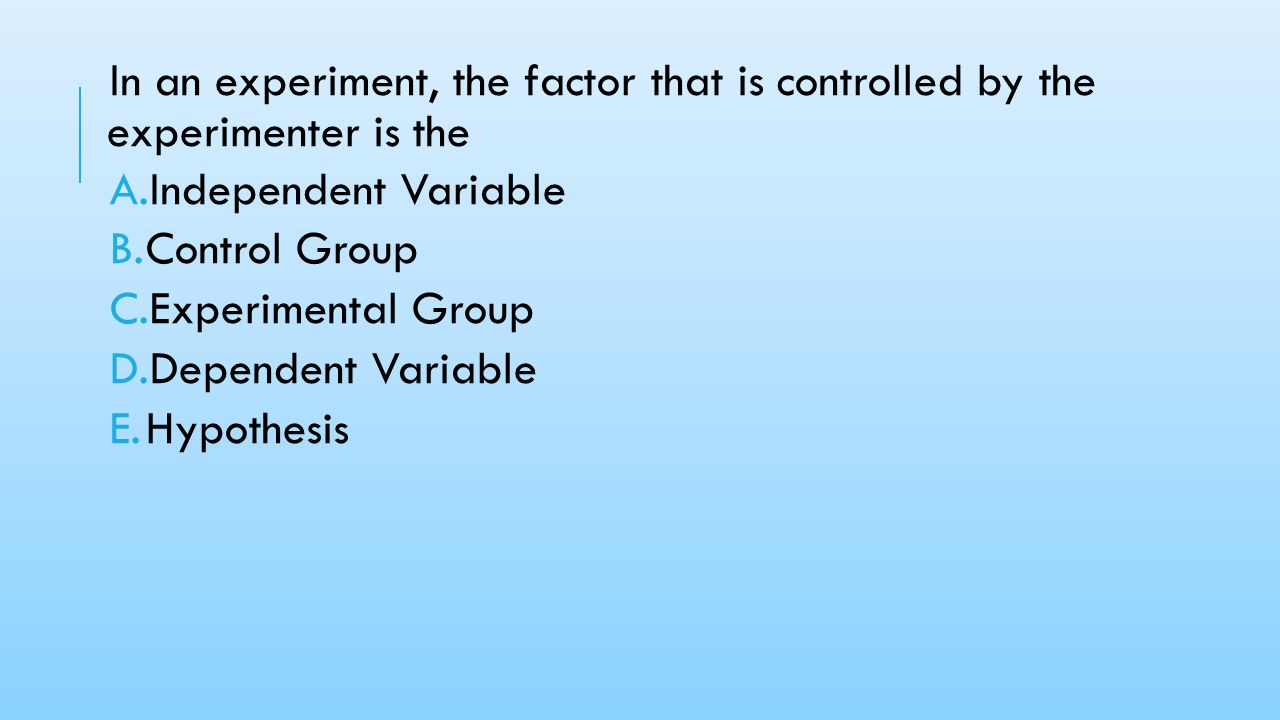 In an experiment, the factor that is controlled by the experimenter is the