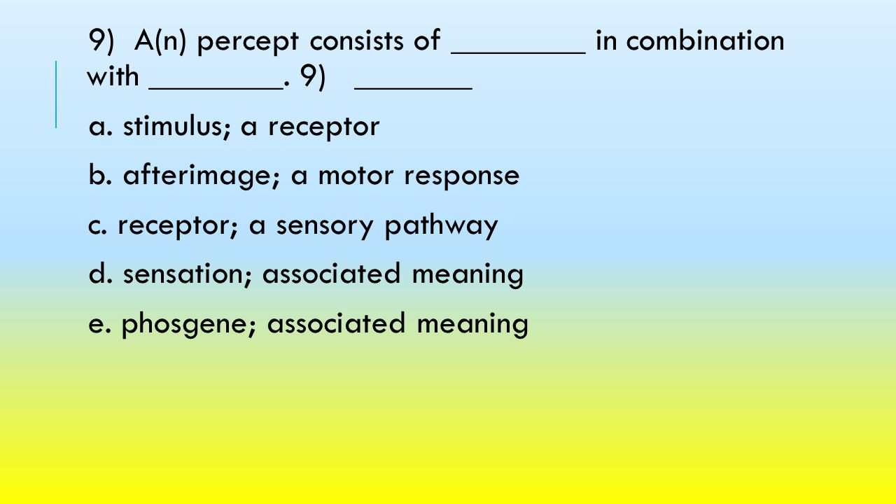9) A(n) percept consists of ________ in combination with ________