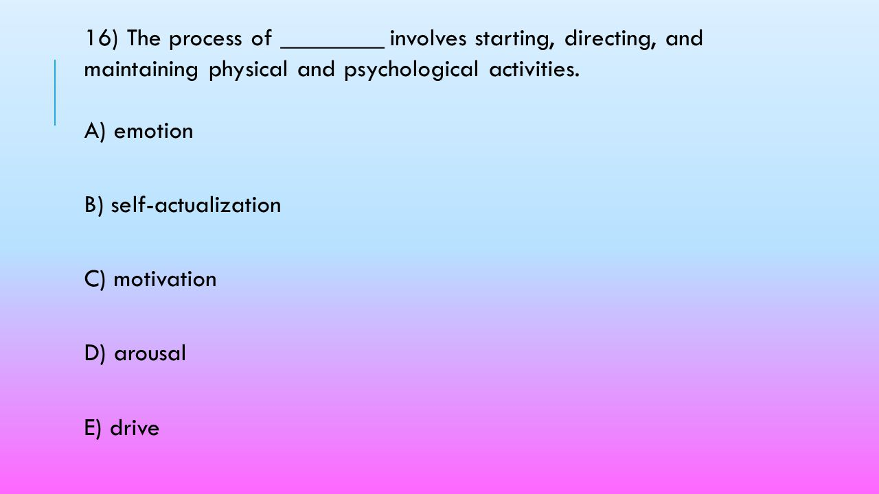 16) The process of ________ involves starting, directing, and maintaining physical and psychological activities. A) emotion