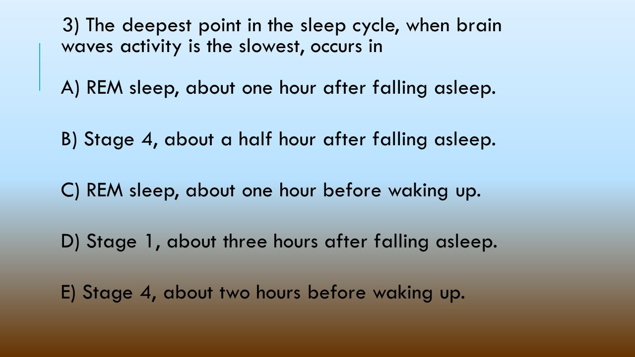 3) The deepest point in the sleep cycle, when brain waves activity is the slowest, occurs in A) REM sleep, about one hour after falling asleep.