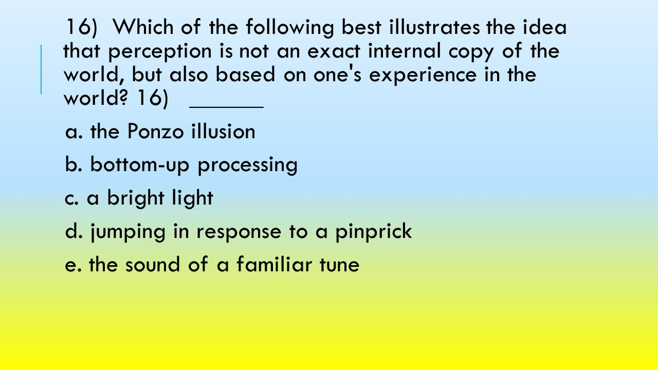 16) Which of the following best illustrates the idea that perception is not an exact internal copy of the world, but also based on one s experience in the world 16) ______