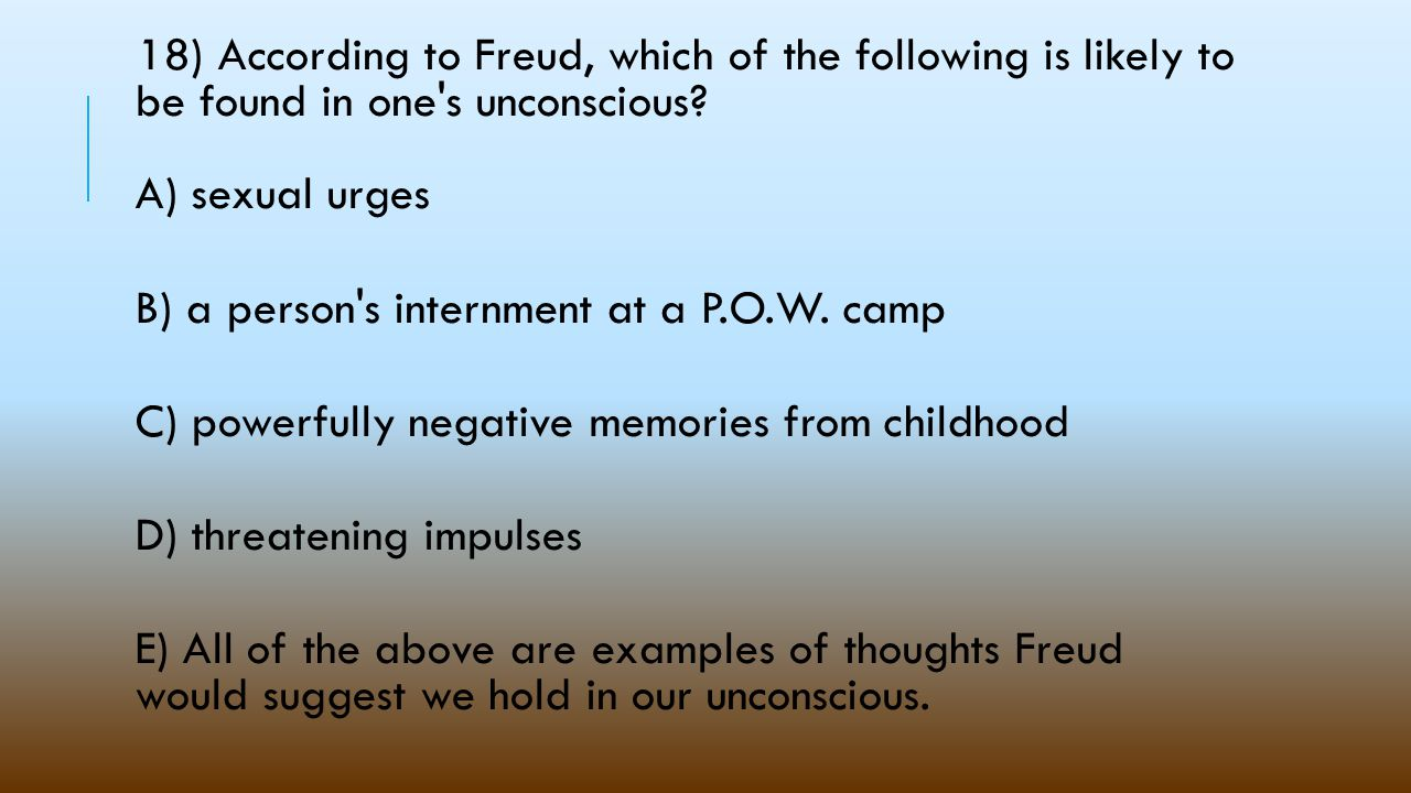 18) According to Freud, which of the following is likely to be found in one s unconscious A) sexual urges