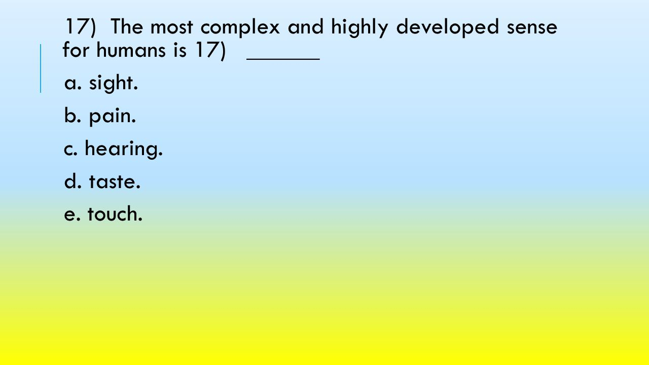 17) The most complex and highly developed sense for humans is 17) ______