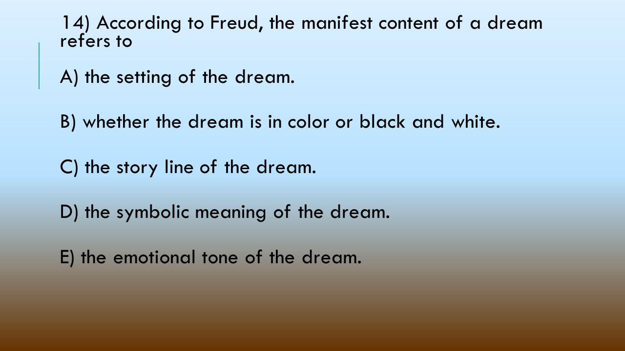 14) According to Freud, the manifest content of a dream refers to A) the setting of the dream.