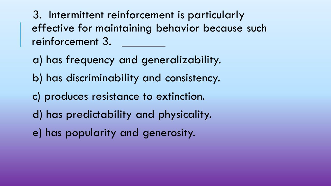 3. Intermittent reinforcement is particularly effective for maintaining behavior because such reinforcement 3. _______