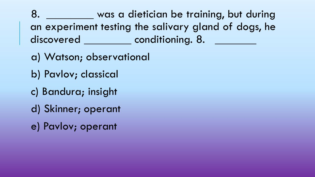 8. ________ was a dietician be training, but during an experiment testing the salivary gland of dogs, he discovered ________ conditioning. 8. _______