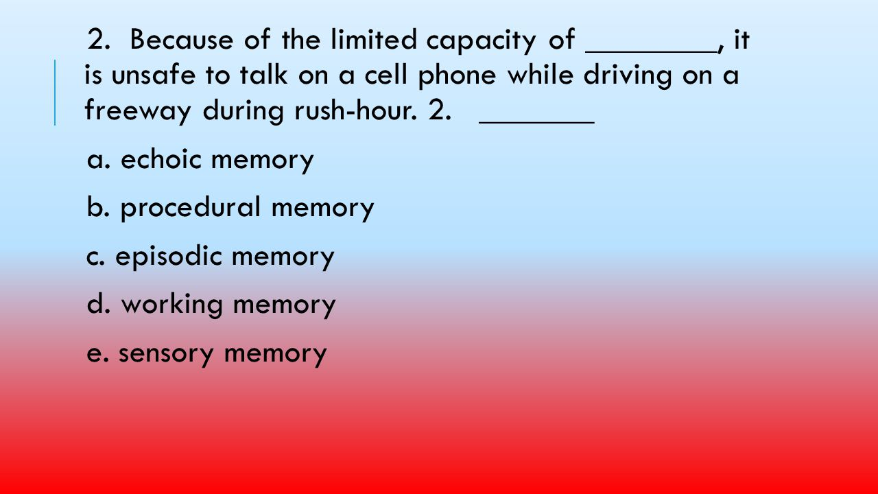 2. Because of the limited capacity of ________, it is unsafe to talk on a cell phone while driving on a freeway during rush-hour. 2. _______
