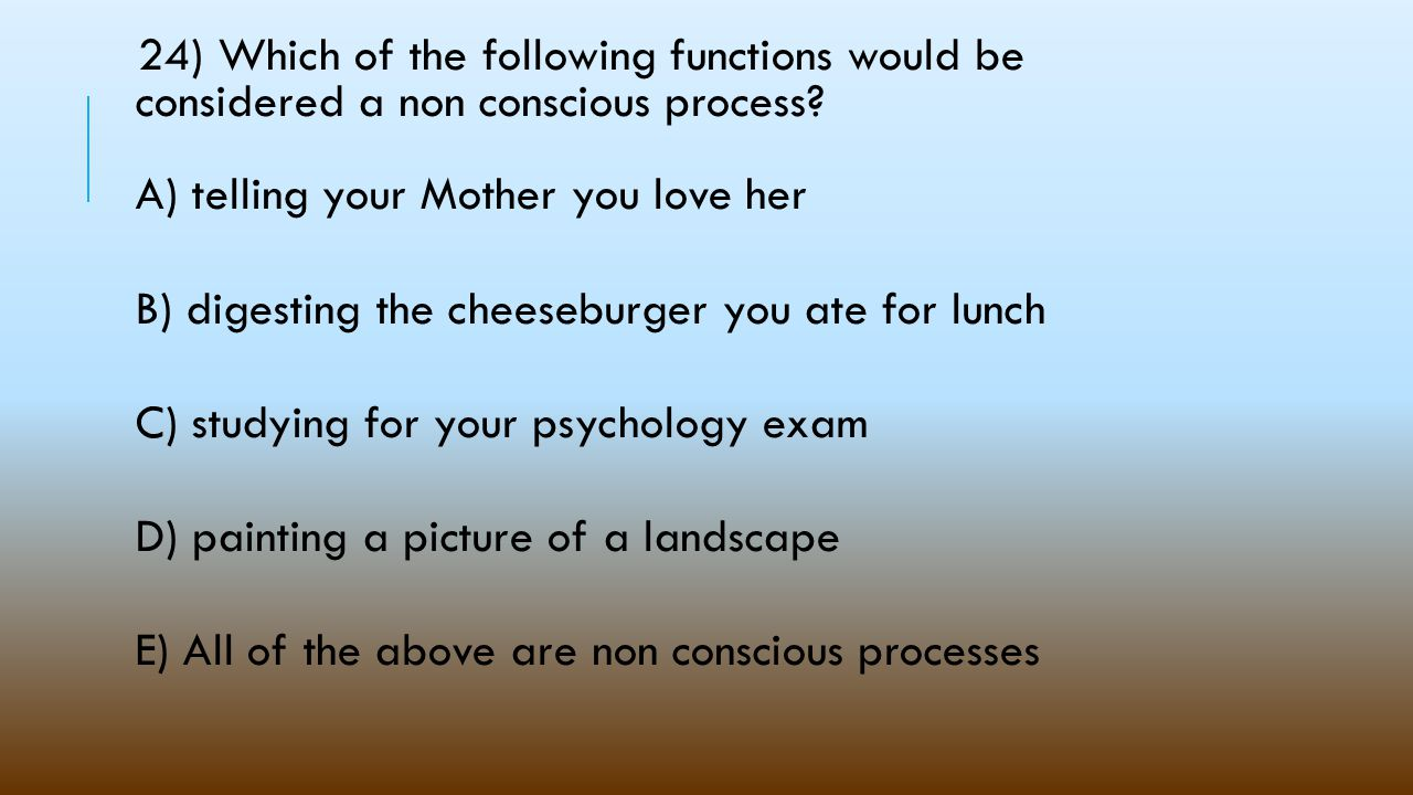 24) Which of the following functions would be considered a non conscious process A) telling your Mother you love her