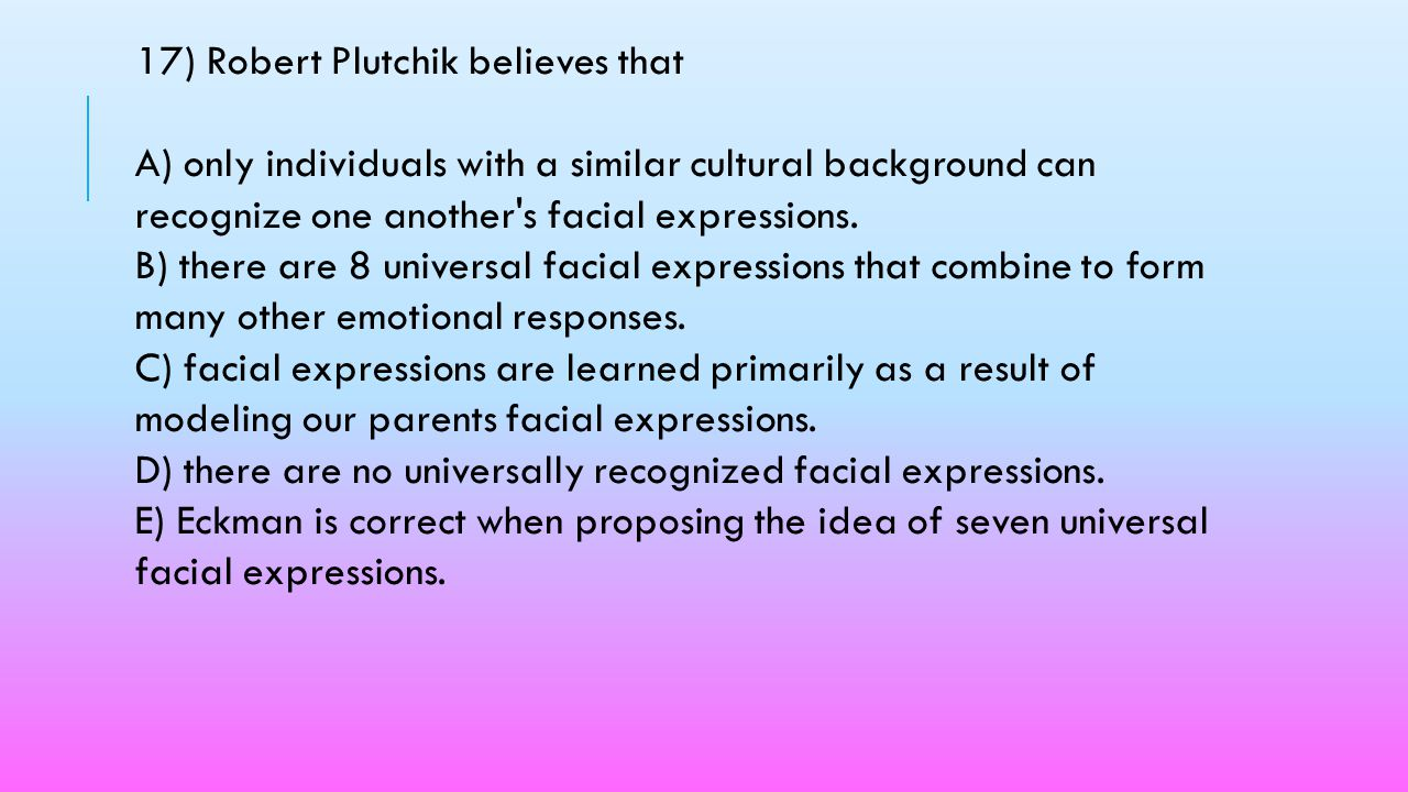 17) Robert Plutchik believes that A) only individuals with a similar cultural background can recognize one another s facial expressions.