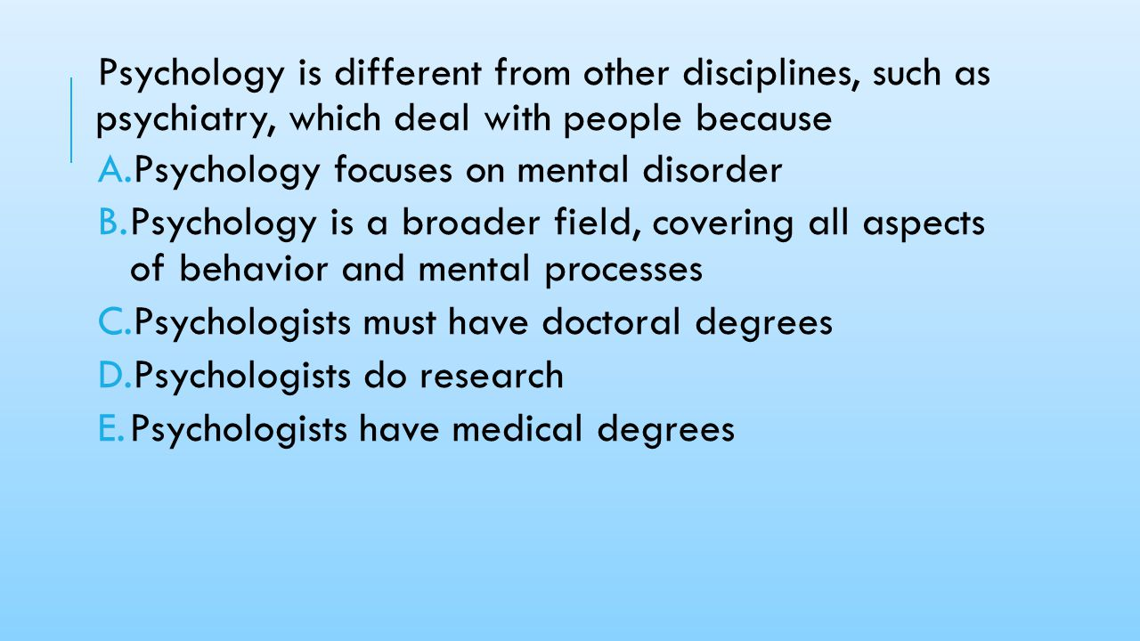 Psychology is different from other disciplines, such as psychiatry, which deal with people because