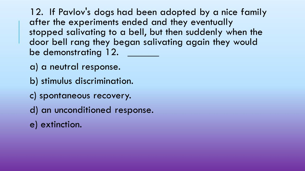 12. If Pavlov s dogs had been adopted by a nice family after the experiments ended and they eventually stopped salivating to a bell, but then suddenly when the door bell rang they began salivating again they would be demonstrating 12. ______
