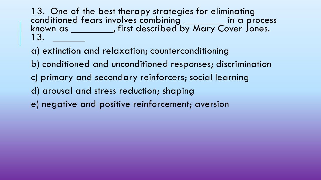 13. One of the best therapy strategies for eliminating conditioned fears involves combining ________ in a process known as ________, first described by Mary Cover Jones. 13. ______