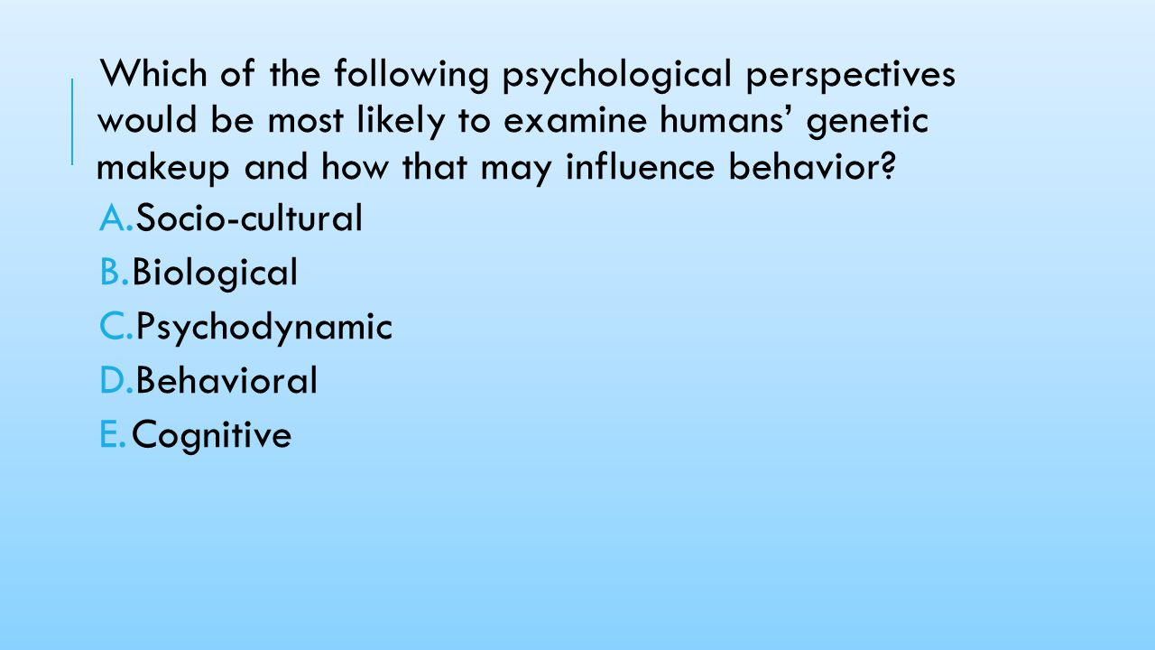 Which of the following psychological perspectives would be most likely to examine humans' genetic makeup and how that may influence behavior