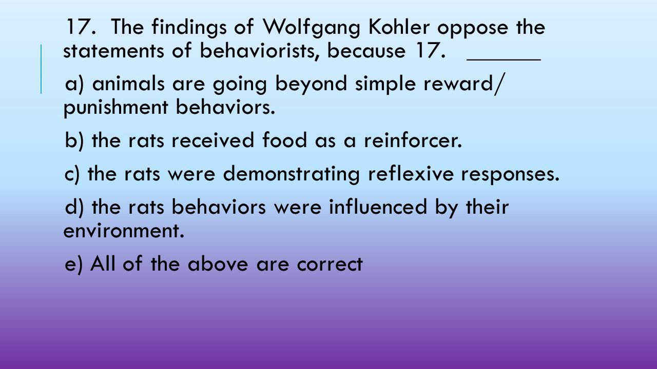 17. The findings of Wolfgang Kohler oppose the statements of behaviorists, because 17. ______