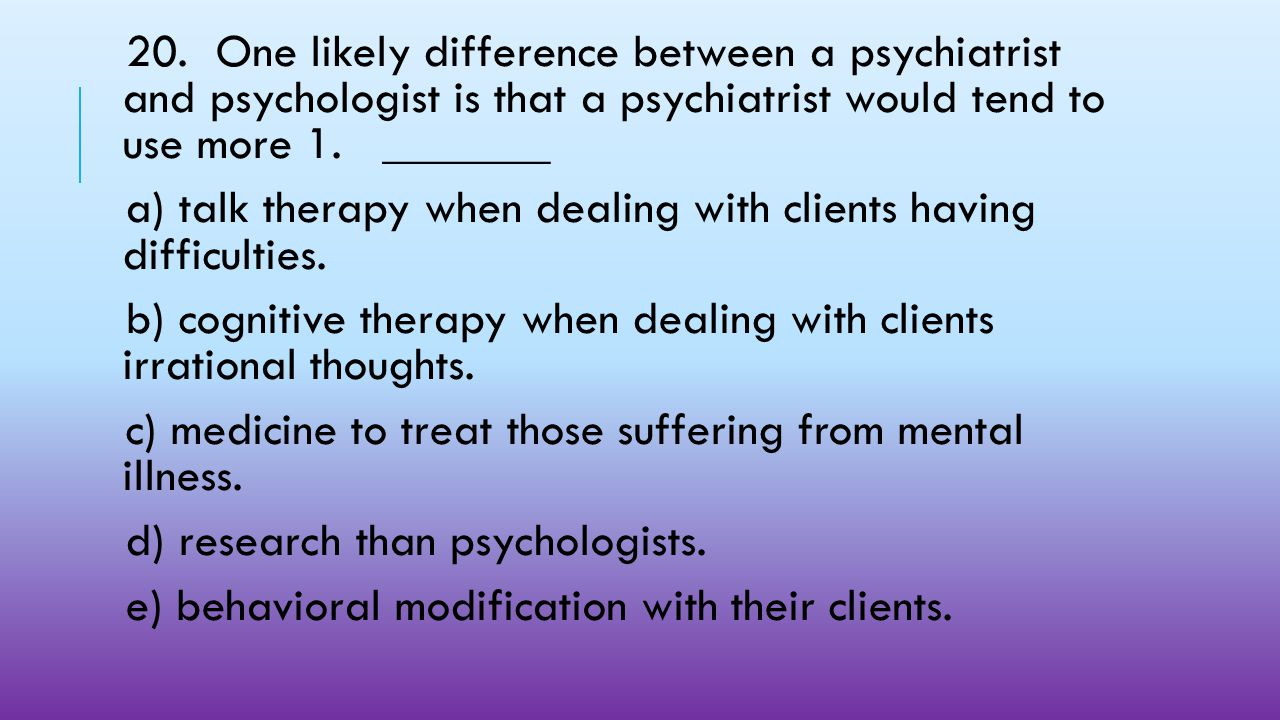 20. One likely difference between a psychiatrist and psychologist is that a psychiatrist would tend to use more 1. _______
