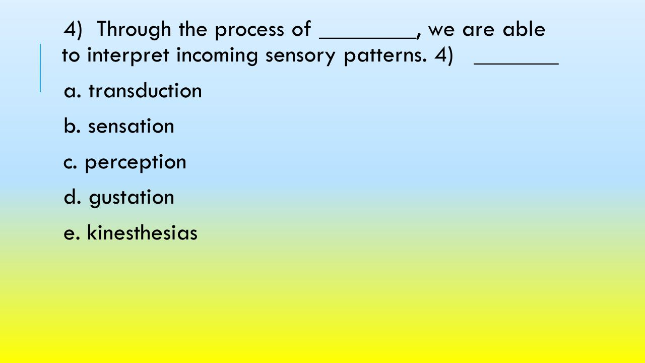4) Through the process of ________, we are able to interpret incoming sensory patterns. 4) _______
