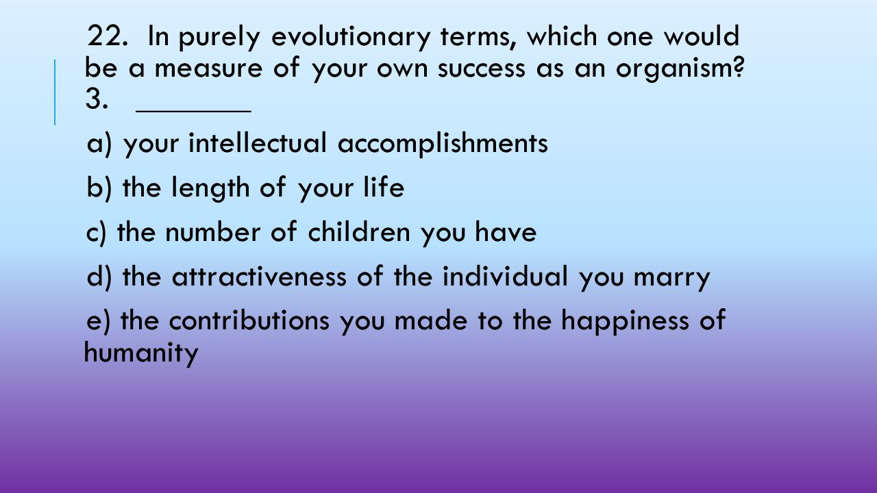 22. In purely evolutionary terms, which one would be a measure of your own success as an organism 3. _______