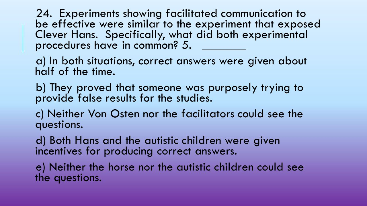24. Experiments showing facilitated communication to be effective were similar to the experiment that exposed Clever Hans. Specifically, what did both experimental procedures have in common 5. _______