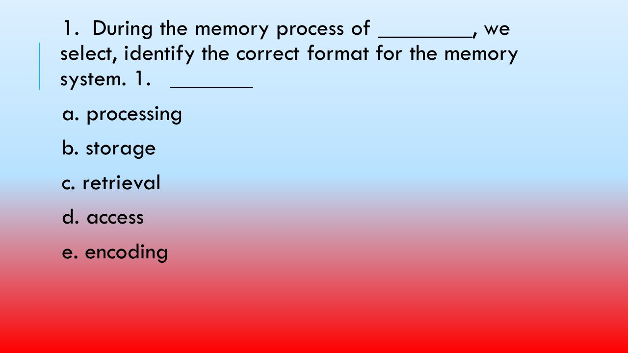 1. During the memory process of ________, we select, identify the correct format for the memory system. 1. _______