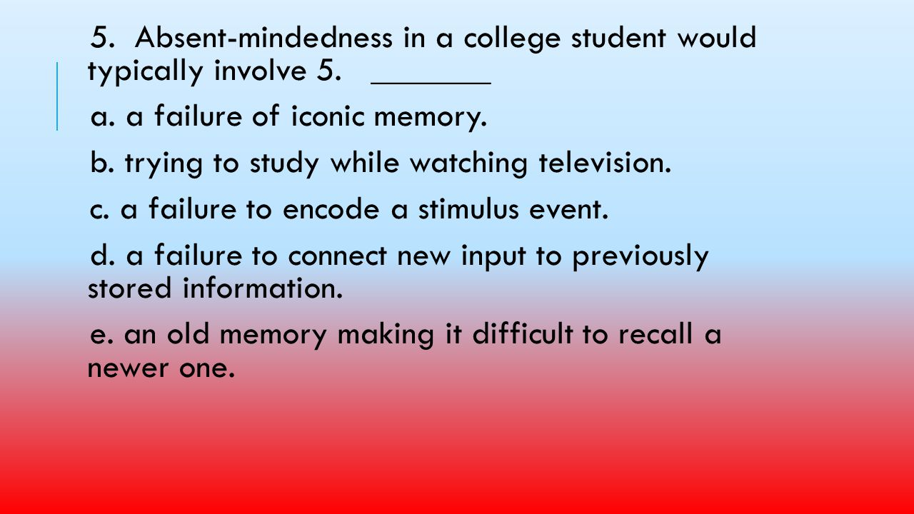 5. Absent-mindedness in a college student would typically involve 5