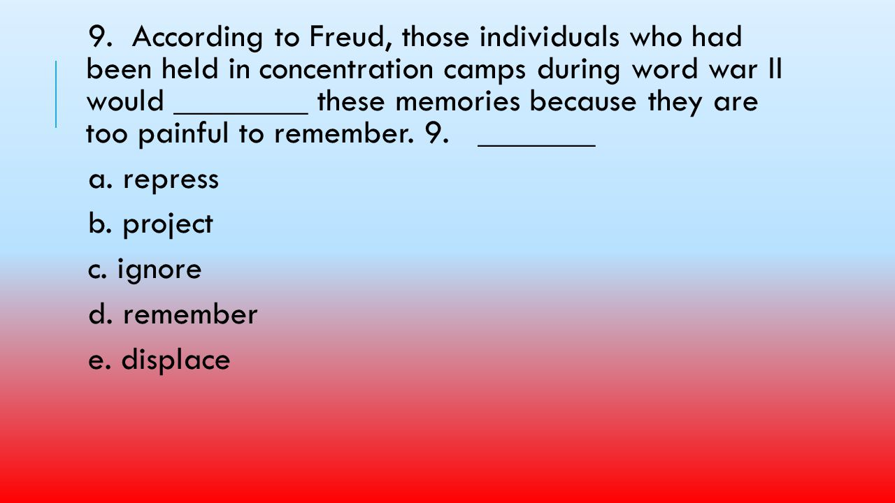 9. According to Freud, those individuals who had been held in concentration camps during word war II would ________ these memories because they are too painful to remember. 9. _______
