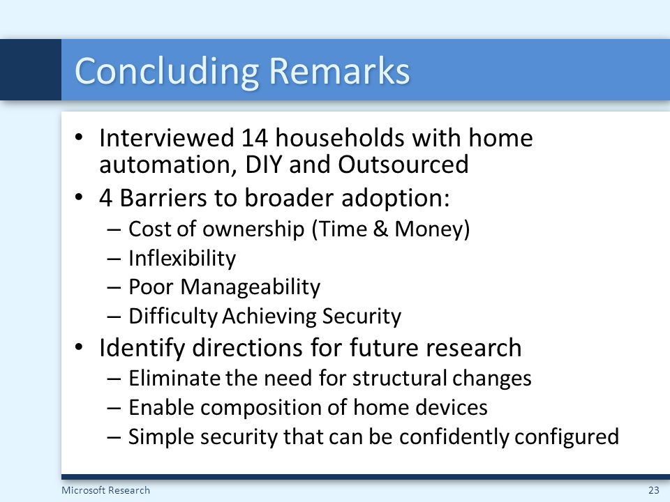 Concluding Remarks Interviewed 14 households with home automation, DIY and Outsourced. 4 Barriers to broader adoption: