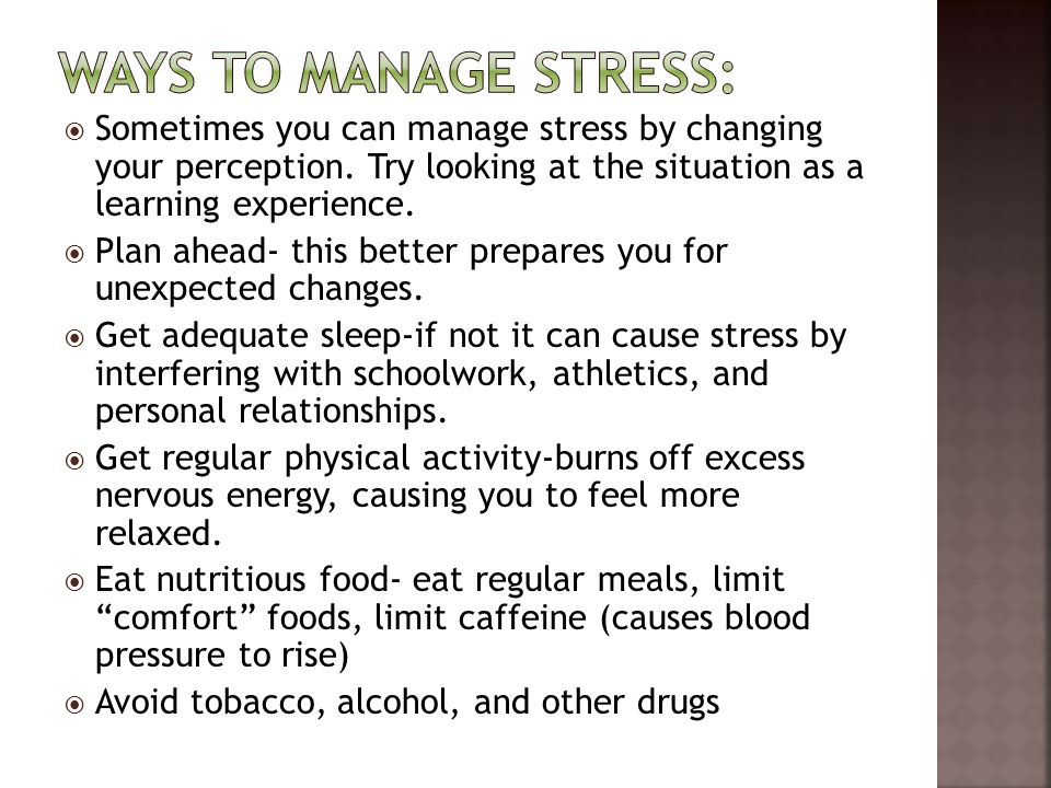 Ways to manage stress: Sometimes you can manage stress by changing your perception. Try looking at the situation as a learning experience.