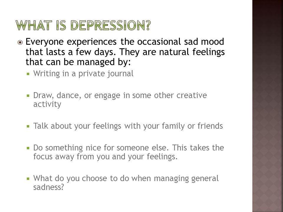 What is depression Everyone experiences the occasional sad mood that lasts a few days. They are natural feelings that can be managed by: