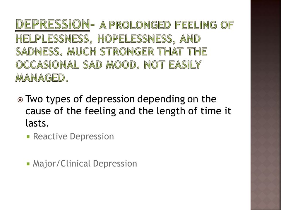 Depression- a prolonged feeling of helplessness, hopelessness, and sadness. Much stronger that the occasional sad mood. Not easily managed.