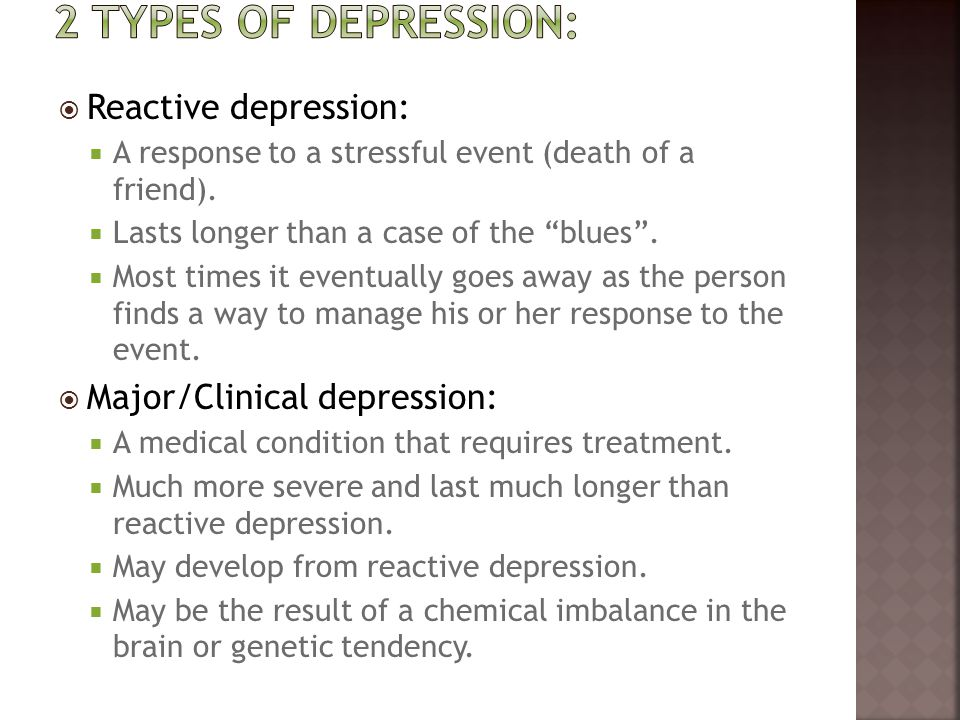 2 types of depression: Reactive depression: Major/Clinical depression: