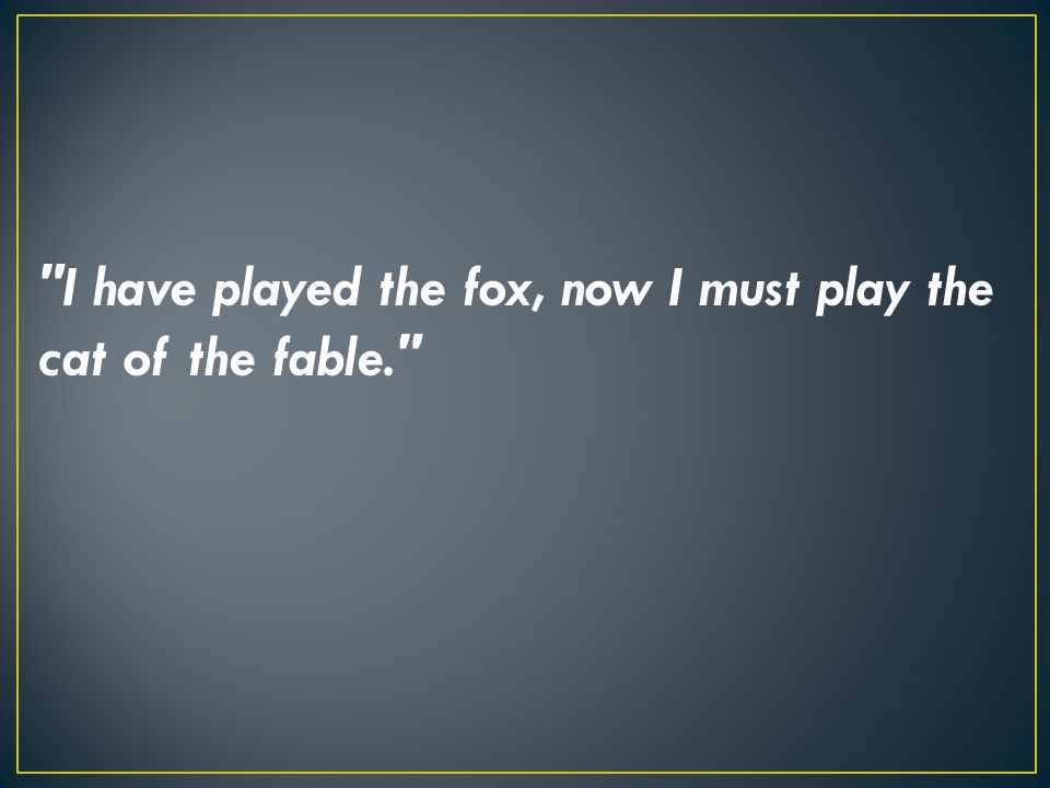 I have played the fox, now I must play the cat of the fable.