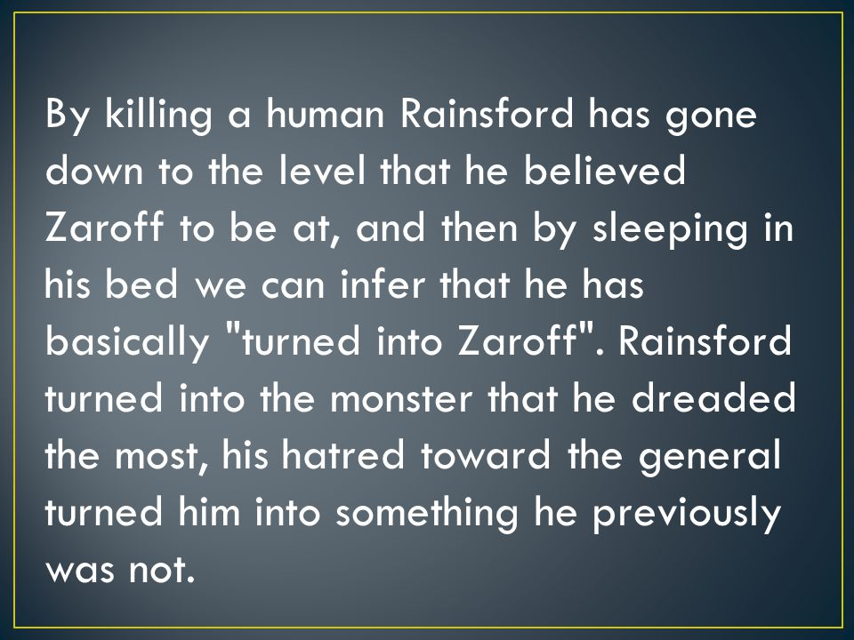 By killing a human Rainsford has gone down to the level that he believed Zaroff to be at, and then by sleeping in his bed we can infer that he has basically turned into Zaroff .